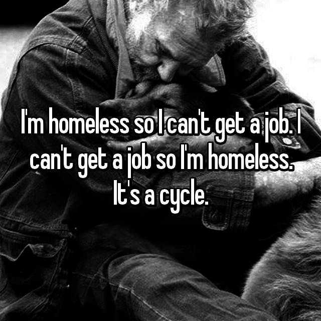 I'm homeless so I can't get a job. I can't get a job so I'm homeless. It's a cycle.