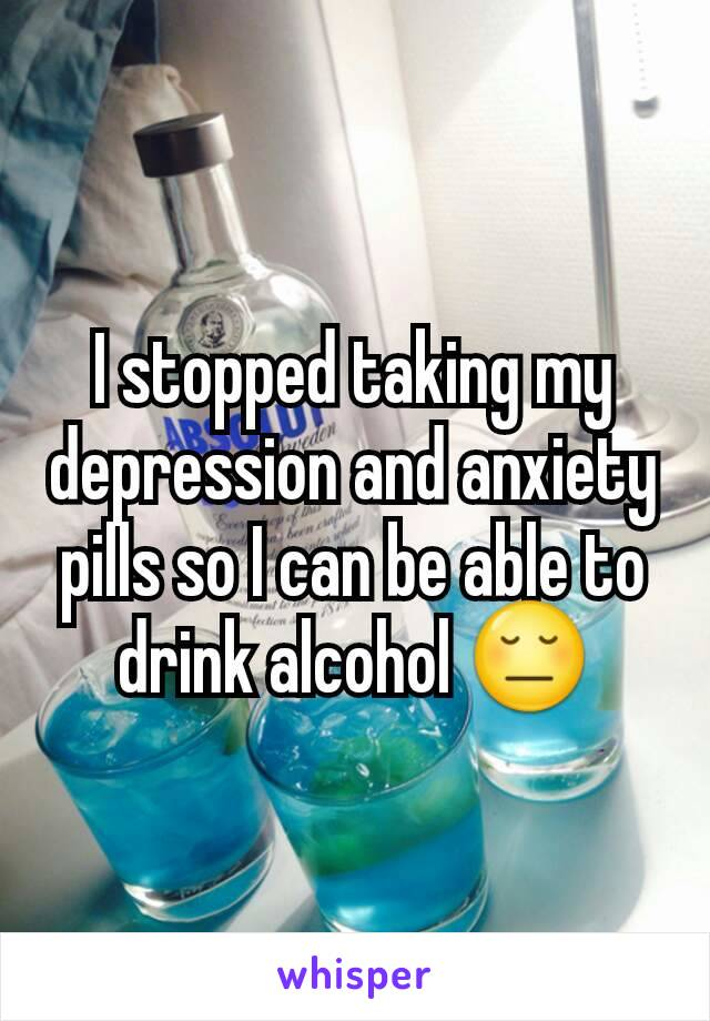 I stopped taking my depression and anxiety pills so I can be able to drink alcohol 😔