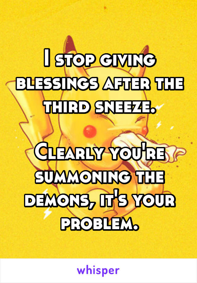 I stop giving blessings after the third sneeze.  Clearly you're summoning the demons, it's your problem.