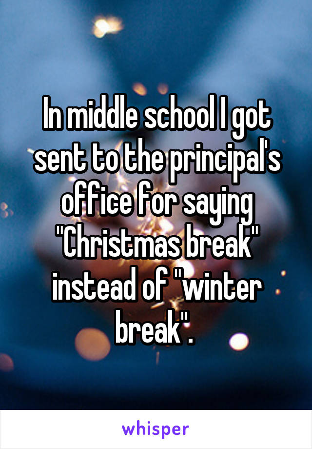 """In middle school I got sent to the principal's office for saying """"Christmas break"""" instead of """"winter break""""."""