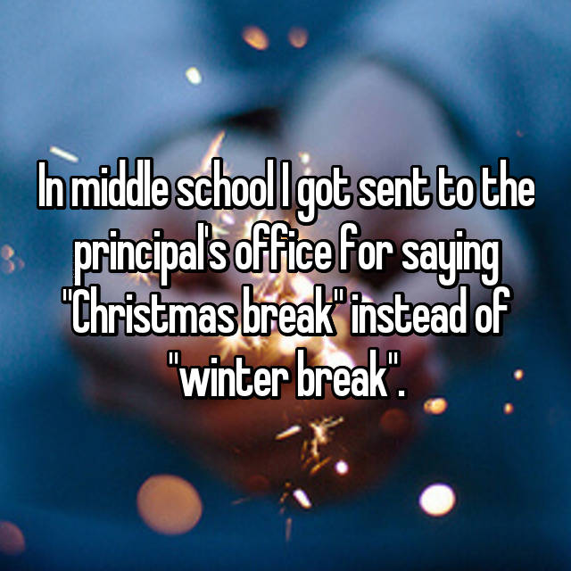 "In middle school I got sent to the principal's office for saying ""Christmas break"" instead of ""winter break""."