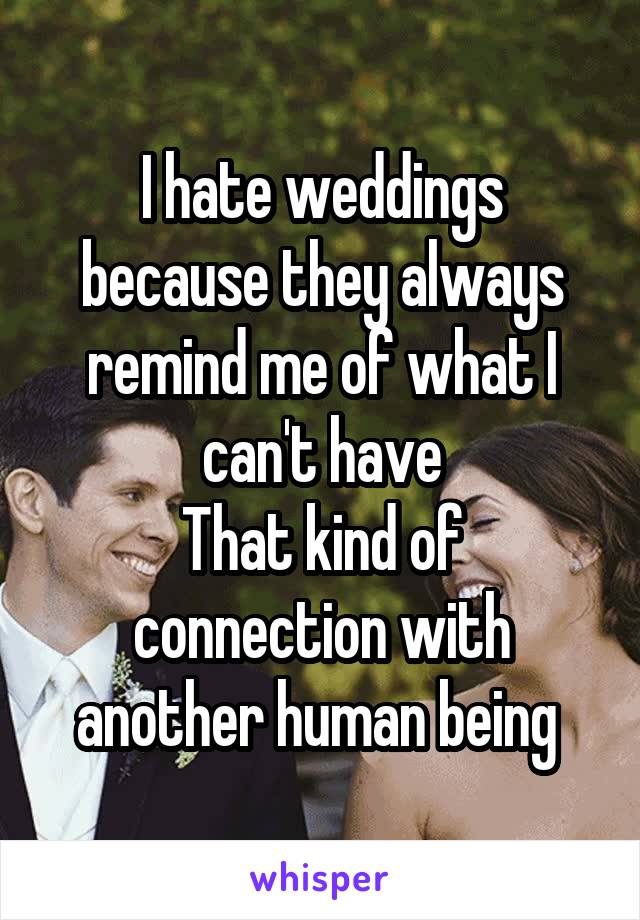 I hate weddings because they always remind me of what I can't have That kind of connection with another human being