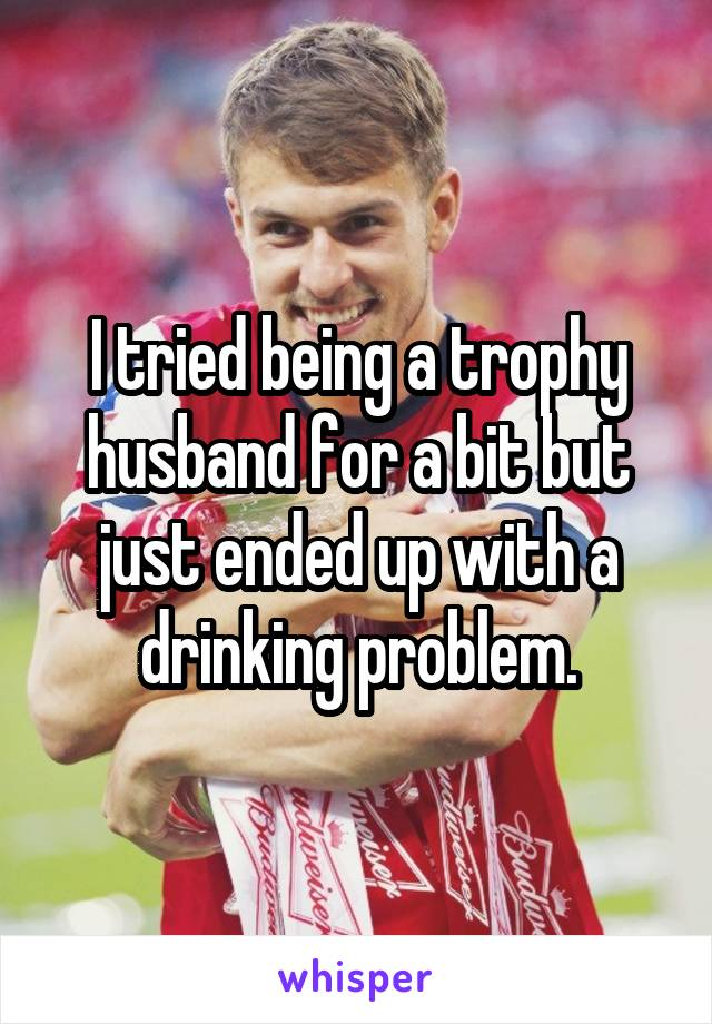 I tried being a trophy husband for a bit but just ended up with a drinking problem.
