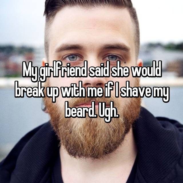 My girlfriend said she would break up with me if I shave my beard. Ugh.