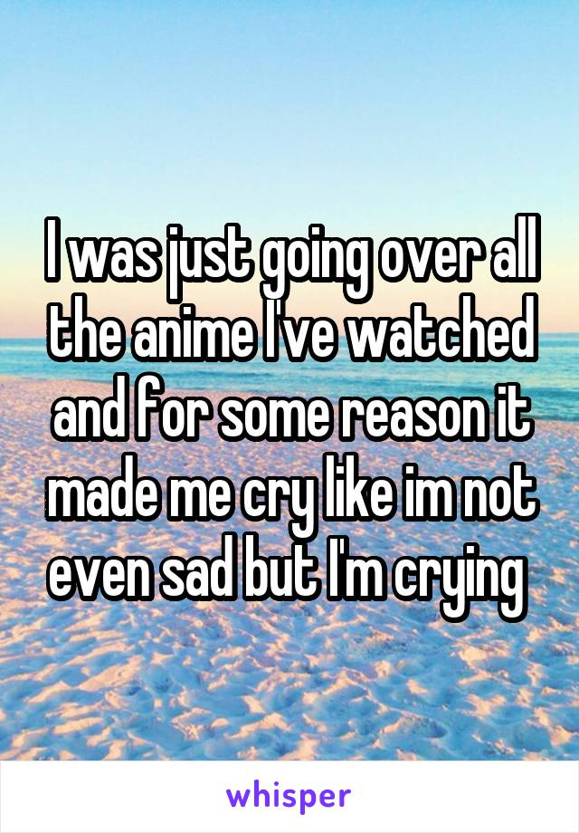I was just going over all the anime I've watched and for some reason it made me cry like im not even sad but I'm crying