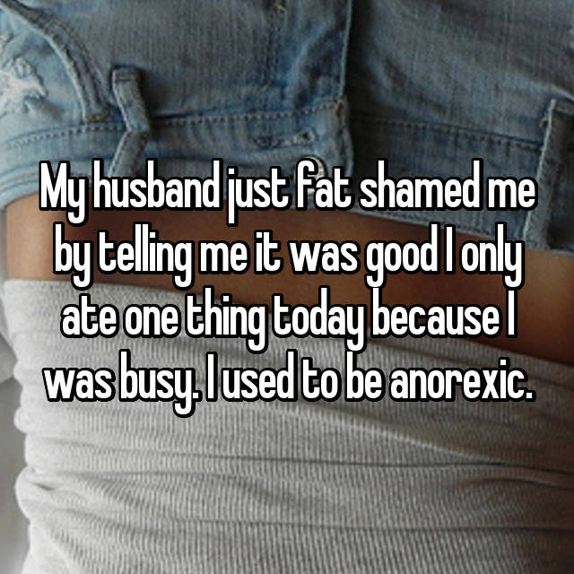 My husband just fat shamed me by telling me it was good I only ate one thing today because I was busy. I used to be anorexic.