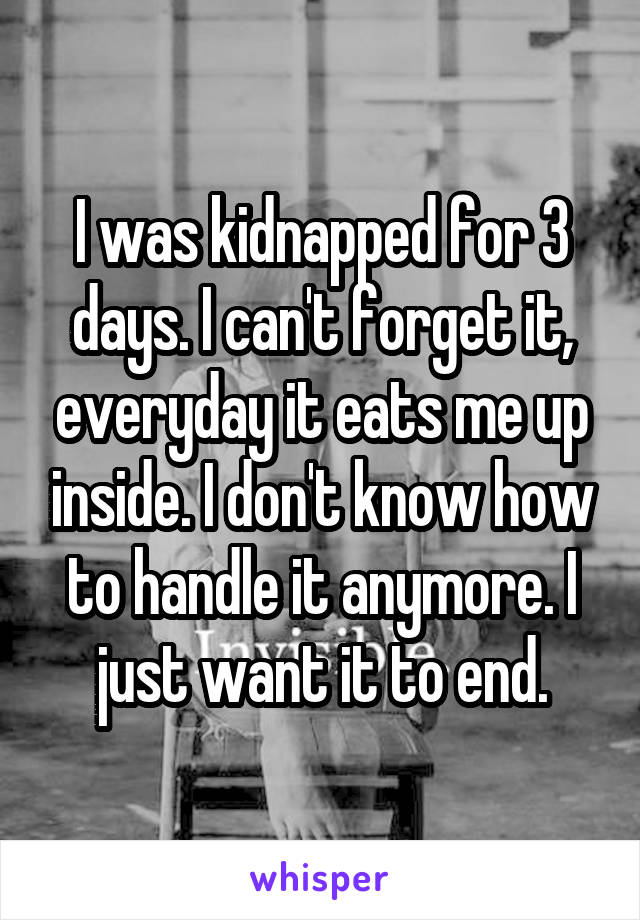 I was kidnapped for 3 days. I can't forget it, everyday it eats me up inside. I don't know how to handle it anymore. I just want it to end.