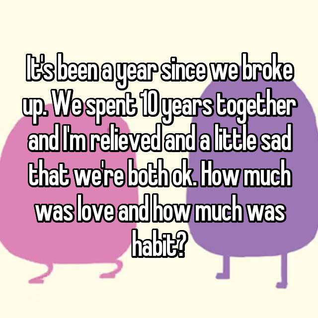It's been a year since we broke up. We spent 10 years together and I'm relieved and a little sad that we're both ok. How much was love and how much was habit?