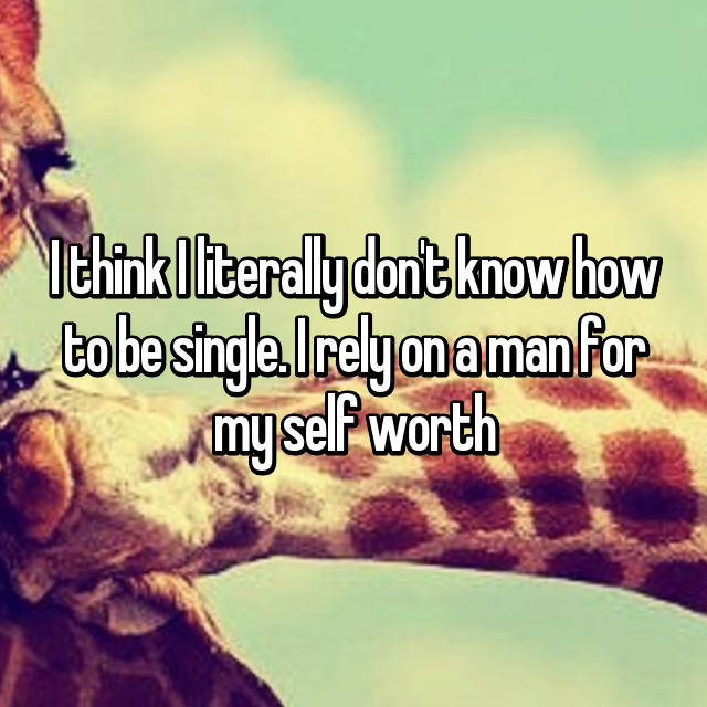 I think I literally don't know how to be single. I rely on a man for my self worth 😖