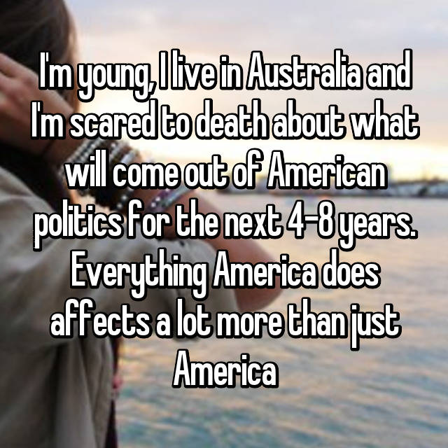 I'm young, I live in Australia and I'm scared to death about what will come out of American politics for the next 4-8 years. Everything America does affects a lot more than just America