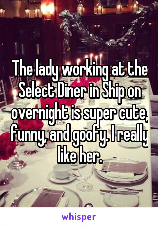 The lady working at the Select Diner in Ship on overnight is super cute, funny, and goofy. I really like her.