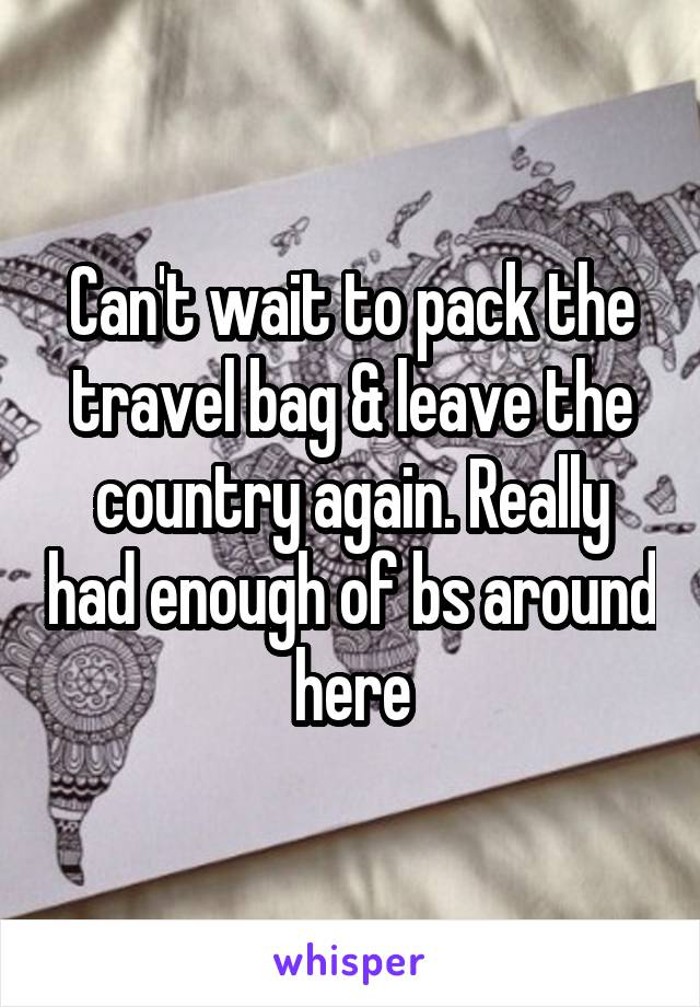 Can't wait to pack the travel bag & leave the country again. Really had enough of bs around here