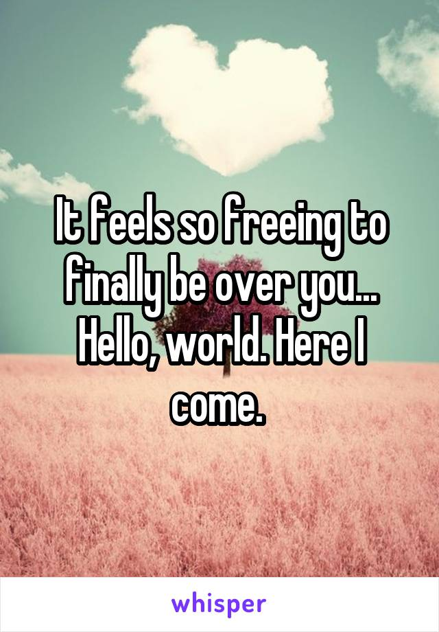 It feels so freeing to finally be over you... Hello, world. Here I come.