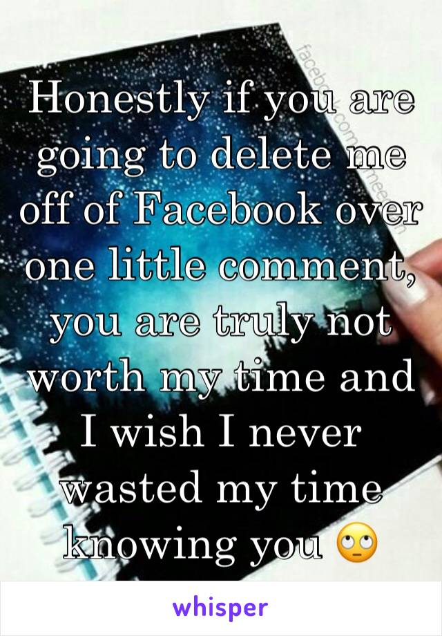 Honestly if you are going to delete me off of Facebook over one little comment, you are truly not worth my time and I wish I never wasted my time knowing you 🙄