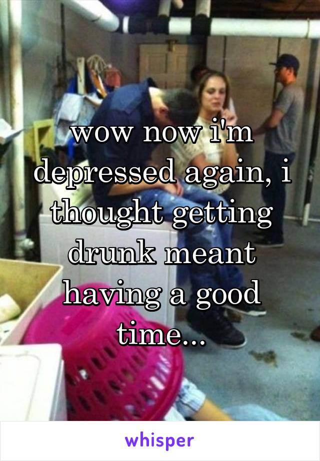 wow now i'm depressed again, i thought getting drunk meant having a good time...