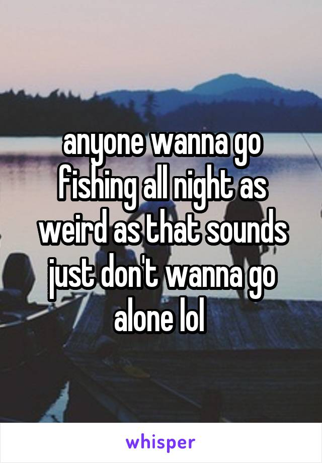 anyone wanna go fishing all night as weird as that sounds just don't wanna go alone lol