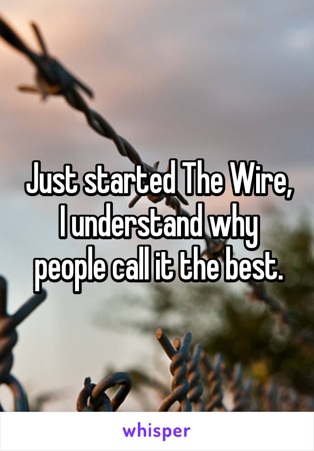 Just started The Wire, I understand why people call it the best.
