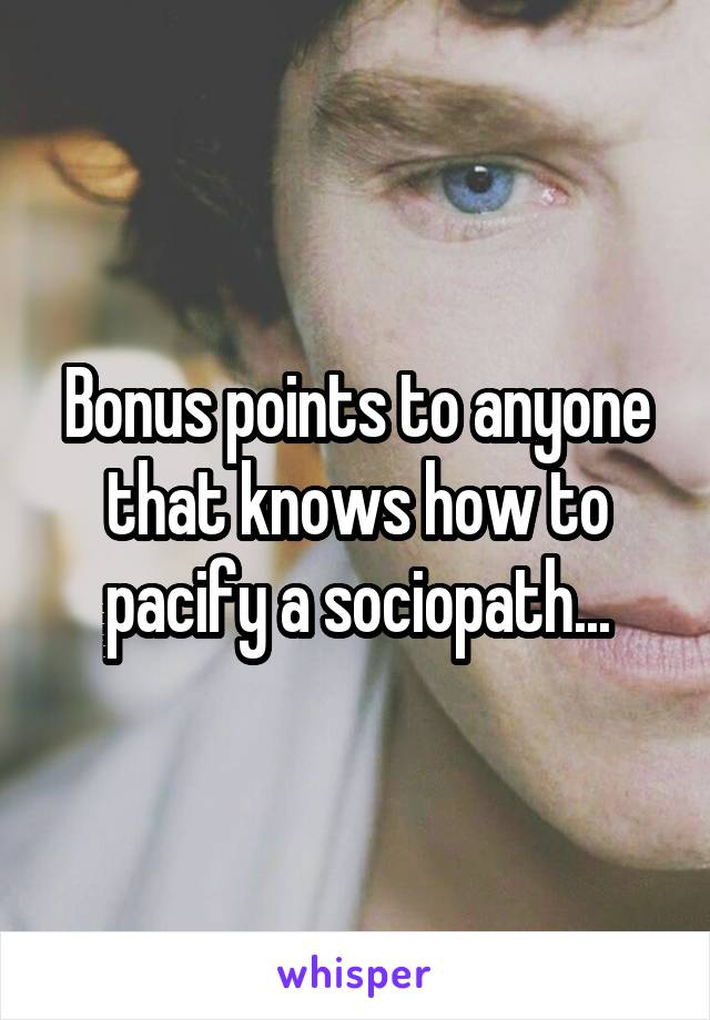 Bonus points to anyone that knows how to pacify a sociopath...