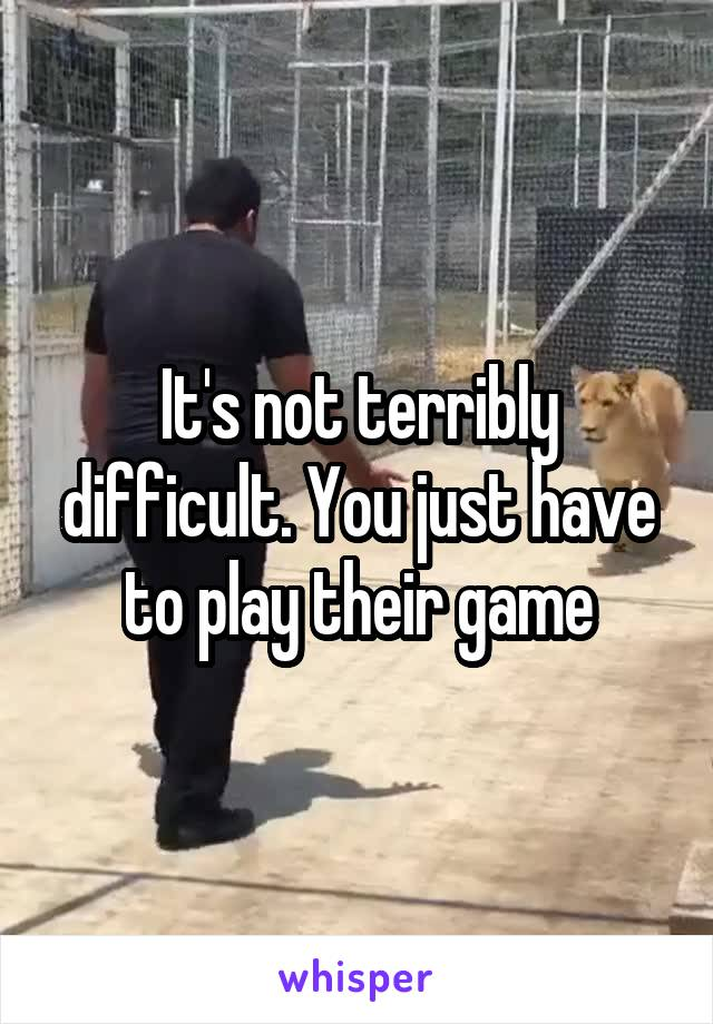 It's not terribly difficult. You just have to play their game