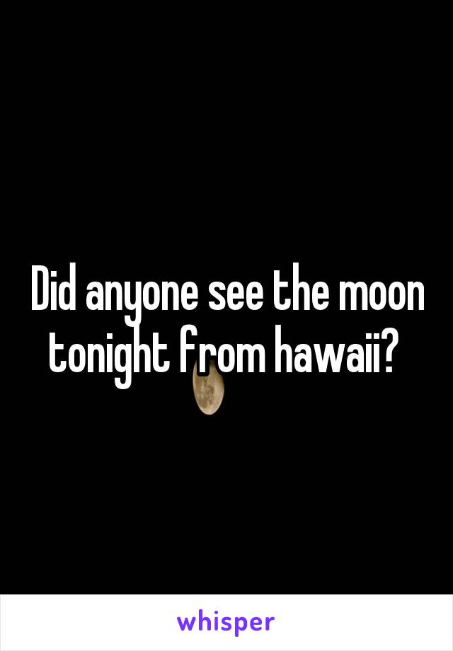 Did anyone see the moon tonight from hawaii?