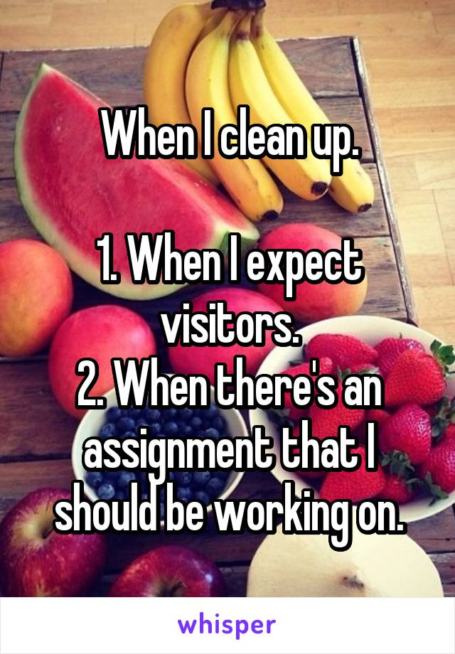 When I clean up.  1. When I expect visitors. 2. When there's an assignment that I should be working on.