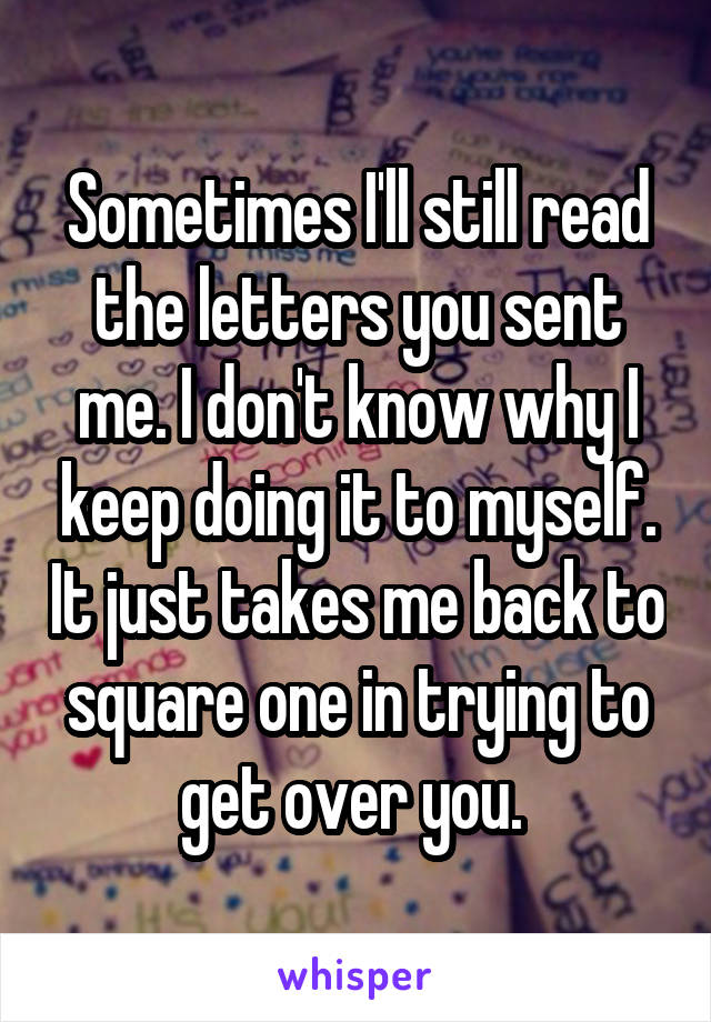 Sometimes I'll still read the letters you sent me. I don't know why I keep doing it to myself. It just takes me back to square one in trying to get over you.