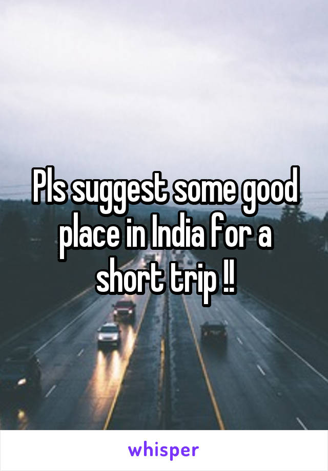 Pls suggest some good place in India for a short trip !!