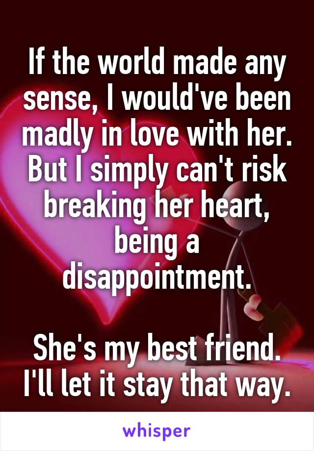If the world made any sense, I would've been madly in love with her. But I simply can't risk breaking her heart, being a disappointment.  She's my best friend. I'll let it stay that way.