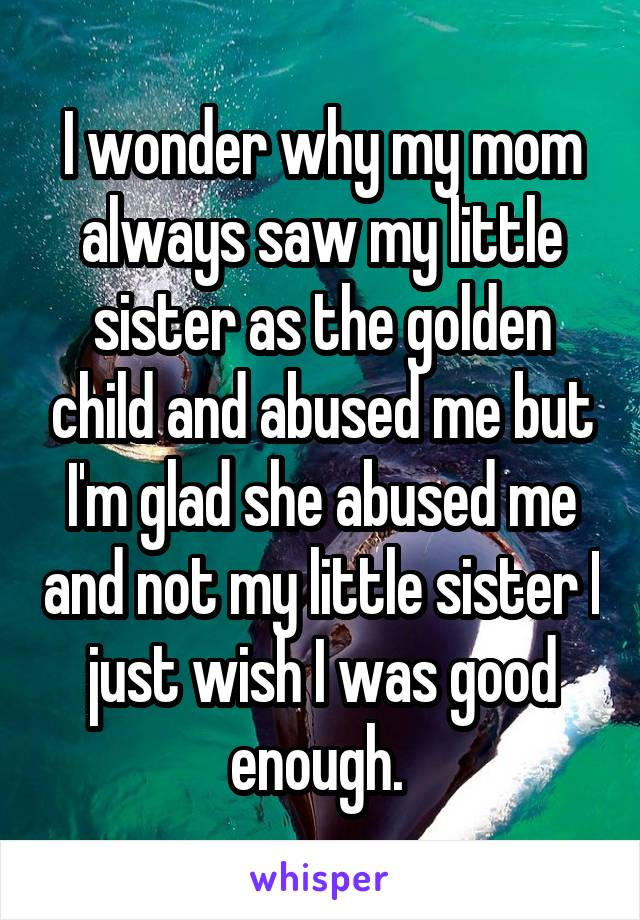 I wonder why my mom always saw my little sister as the golden child and abused me but I'm glad she abused me and not my little sister I just wish I was good enough.