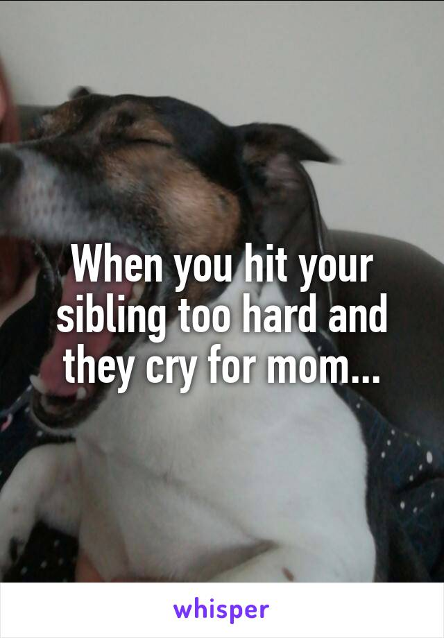 When you hit your sibling too hard and they cry for mom...