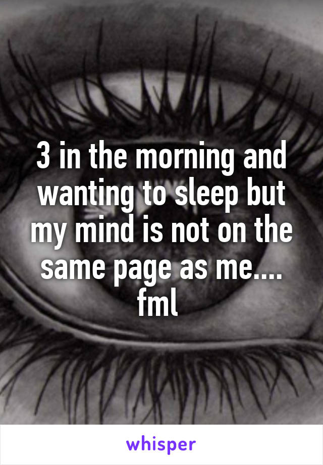 3 in the morning and wanting to sleep but my mind is not on the same page as me.... fml