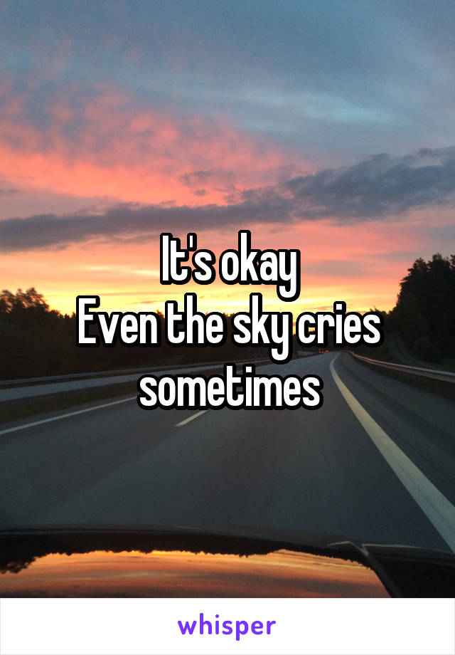 It's okay Even the sky cries sometimes