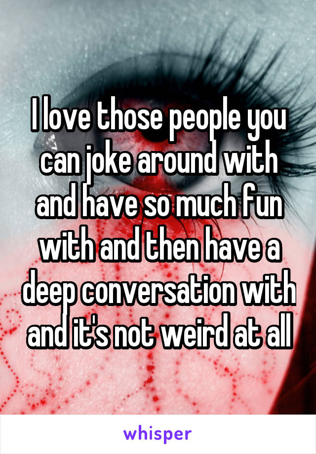 I love those people you can joke around with and have so much fun with and then have a deep conversation with and it's not weird at all