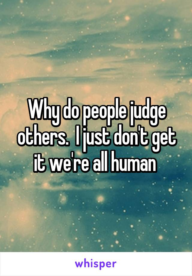 Why do people judge others.  I just don't get it we're all human