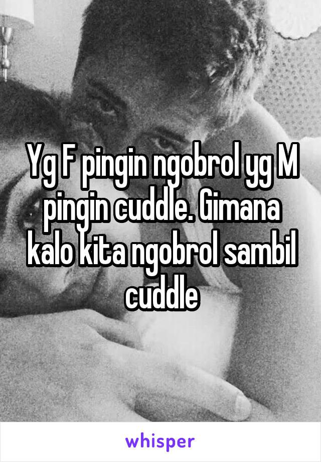 Yg F pingin ngobrol yg M pingin cuddle. Gimana kalo kita ngobrol sambil cuddle