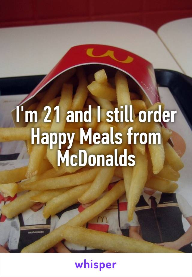 I'm 21 and I still order Happy Meals from McDonalds