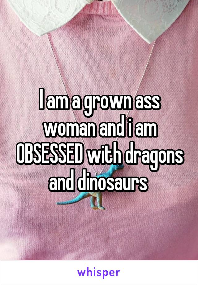 I am a grown ass woman and i am OBSESSED with dragons and dinosaurs