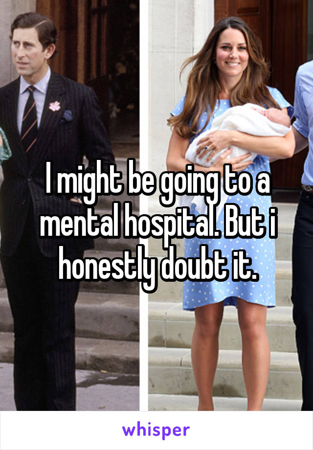 I might be going to a mental hospital. But i honestly doubt it.