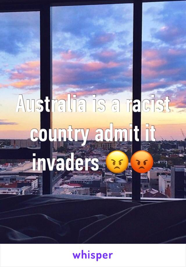 Australia is a racist country admit it invaders 😠😡