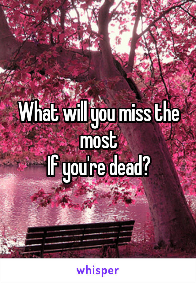 What will you miss the most If you're dead?