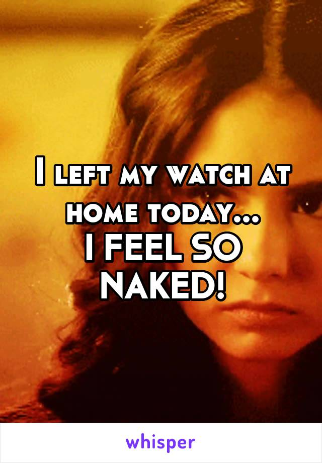I left my watch at home today... I FEEL SO NAKED!