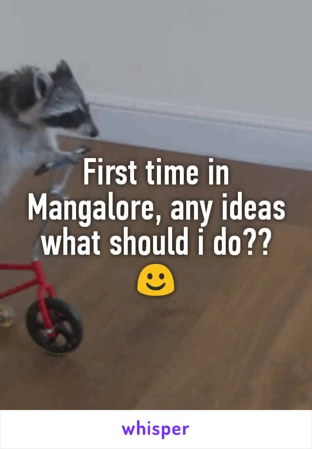 First time in Mangalore, any ideas what should i do?? ☺