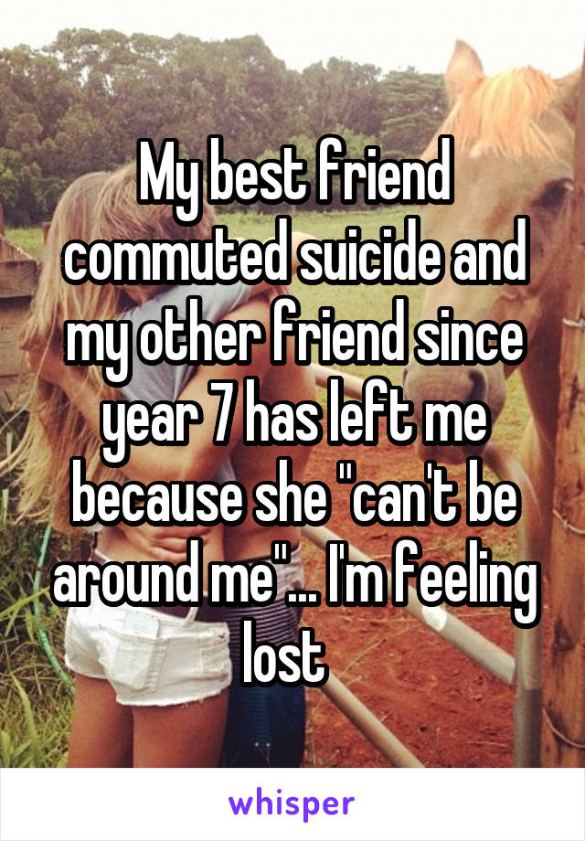 """My best friend commuted suicide and my other friend since year 7 has left me because she """"can't be around me""""... I'm feeling lost"""