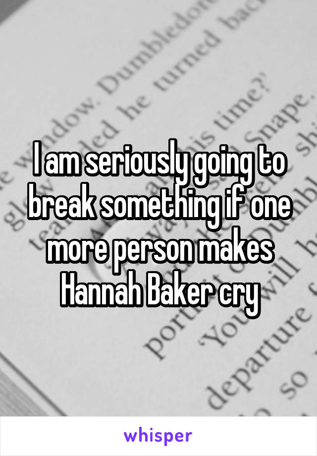 I am seriously going to break something if one more person makes Hannah Baker cry
