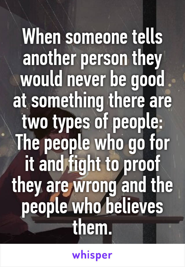 When someone tells another person they would never be good at something there are two types of people: The people who go for it and fight to proof they are wrong and the people who believes them.
