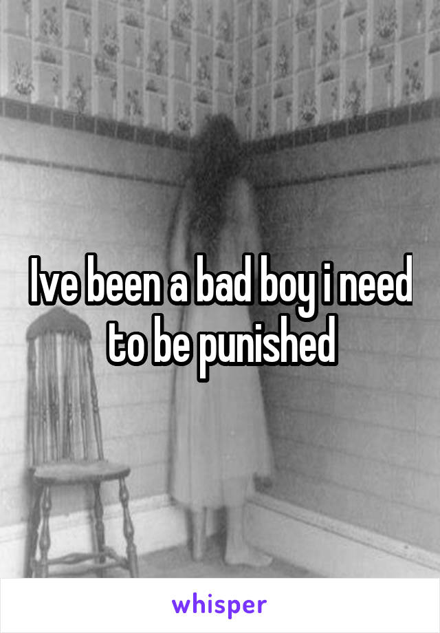 Ive been a bad boy i need to be punished