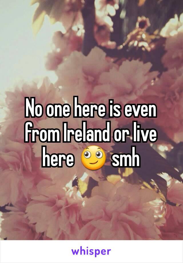 No one here is even from Ireland or live here 🙄 smh