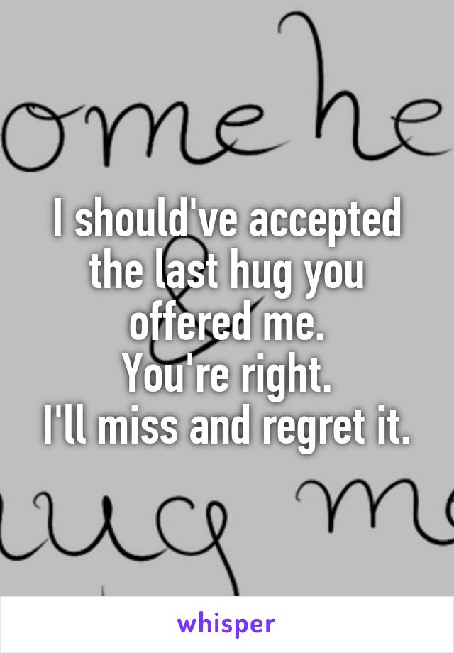 I should've accepted the last hug you offered me. You're right. I'll miss and regret it.