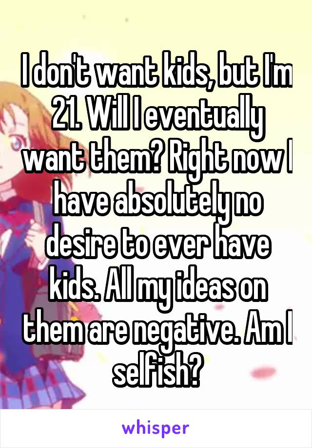 I don't want kids, but I'm 21. Will I eventually want them? Right now I have absolutely no desire to ever have kids. All my ideas on them are negative. Am I selfish?