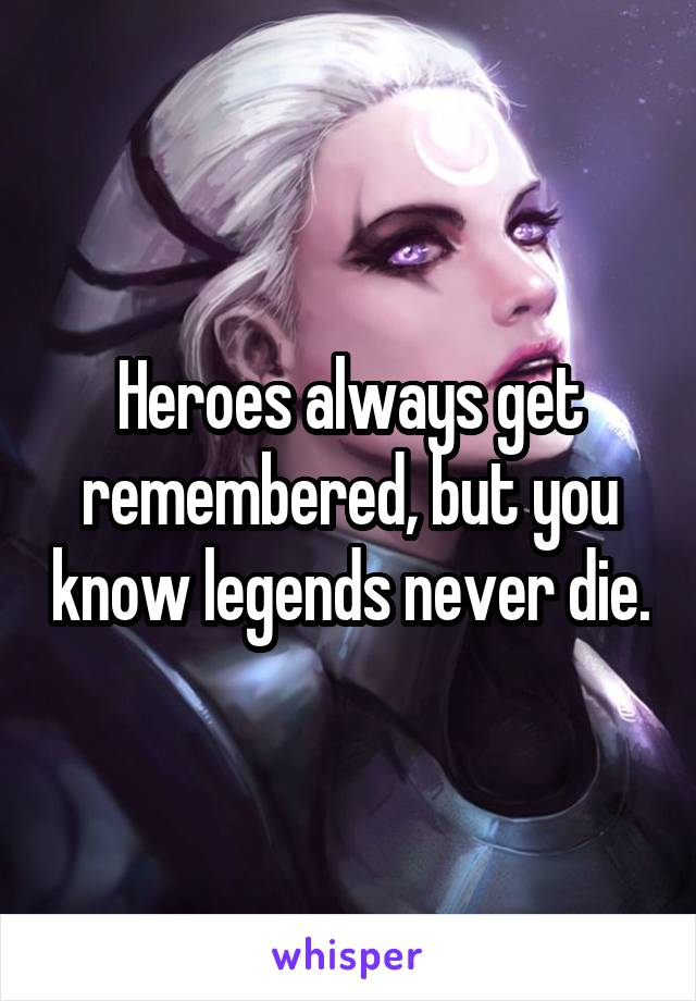Heroes always get remembered, but you know legends never die.